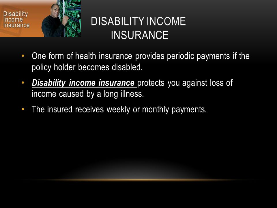 DISABILITY INCOME INSURANCE One form of health insurance provides periodic payments if the policy holder becomes disabled.