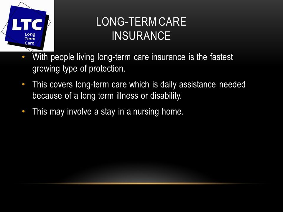 LONG-TERM CARE INSURANCE With people living long-term care insurance is the fastest growing type of protection.