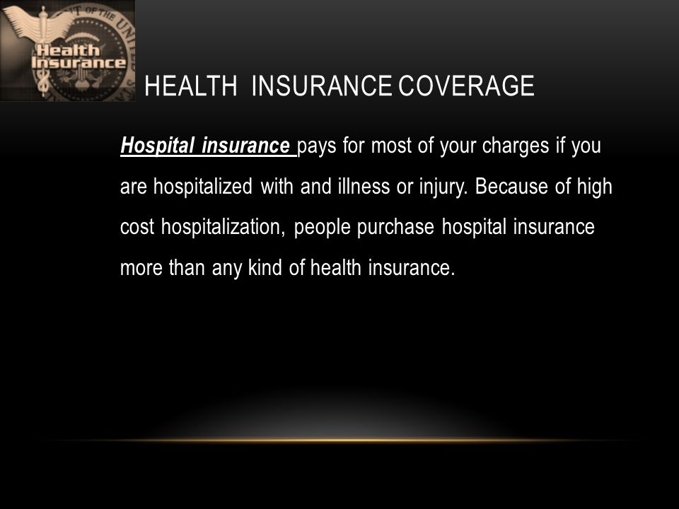 HEALTH INSURANCE COVERAGE Hospital insurance pays for most of your charges if you are hospitalized with and illness or injury.
