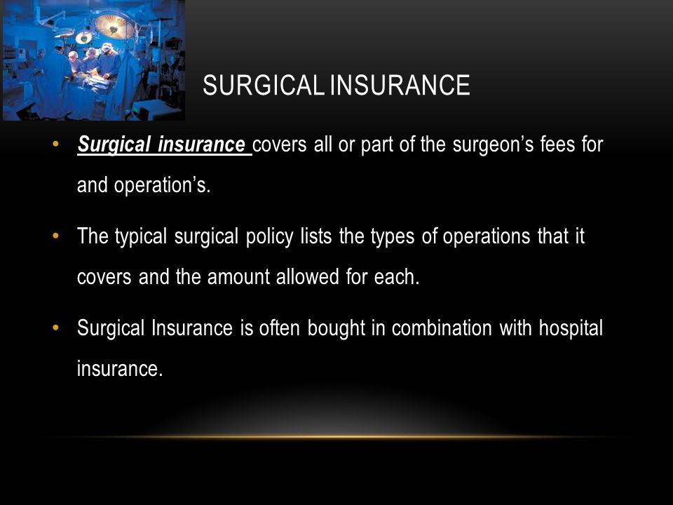 SURGICAL INSURANCE Surgical insurance covers all or part of the surgeon's fees for and operation's.