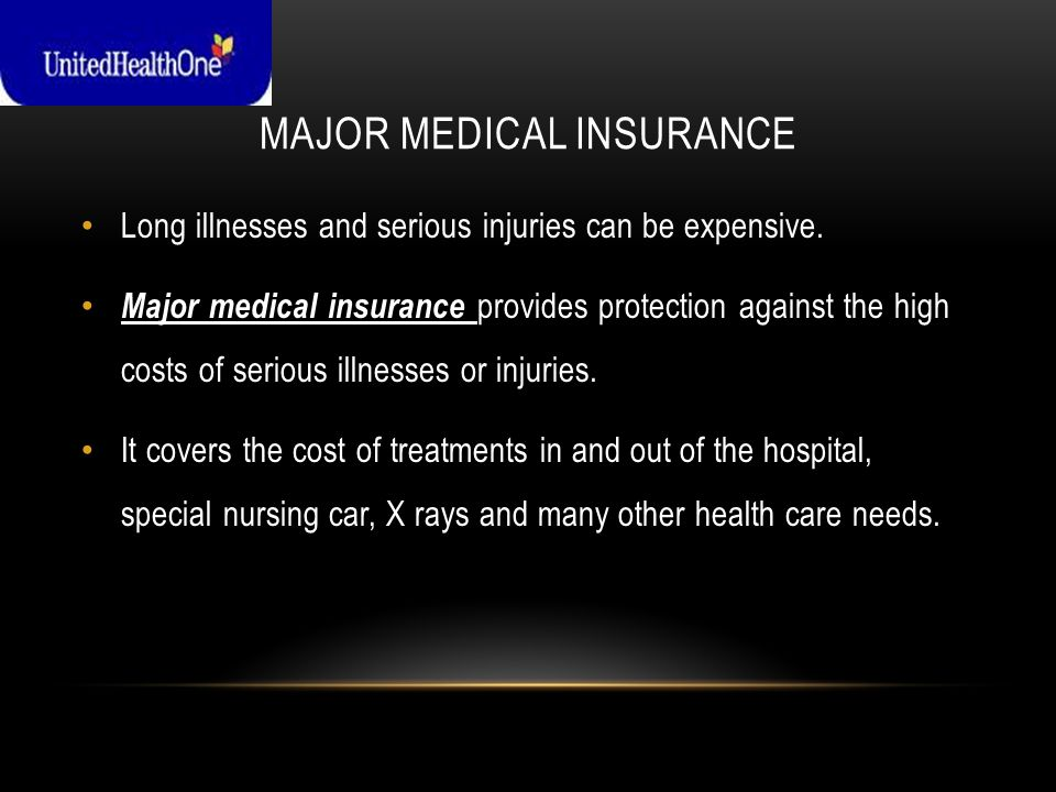 MAJOR MEDICAL INSURANCE Long illnesses and serious injuries can be expensive.
