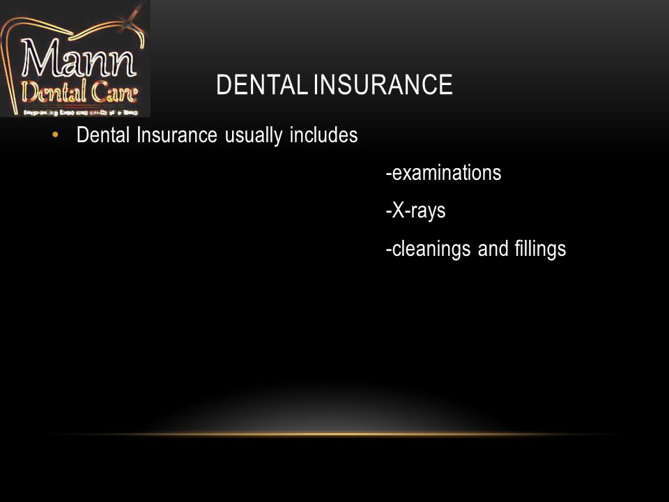 DENTAL INSURANCE Dental Insurance usually includes -examinations -X-rays -cleanings and fillings