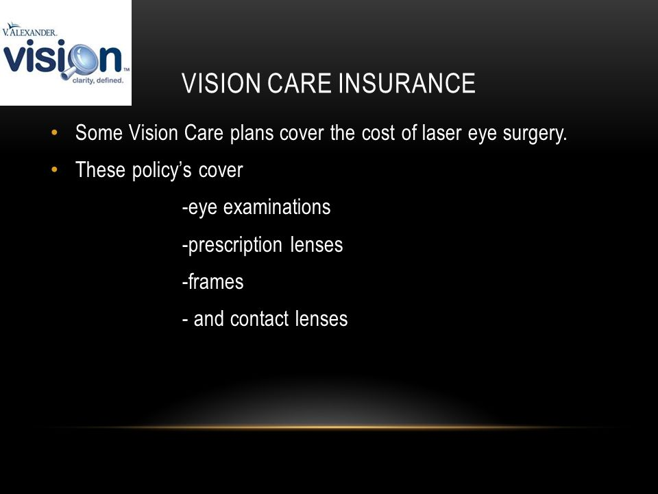 VISION CARE INSURANCE Some Vision Care plans cover the cost of laser eye surgery.