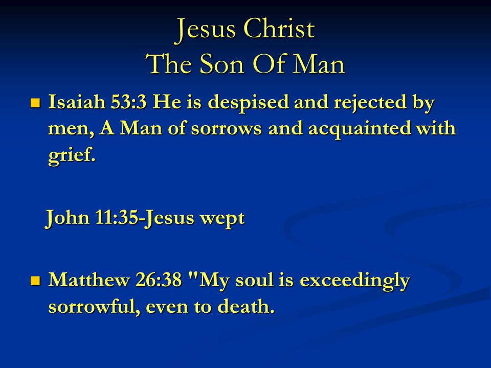 Jesus Christ The Son Of Man Isaiah 53:3 He is despised and rejected by men, A Man of sorrows and acquainted with grief.