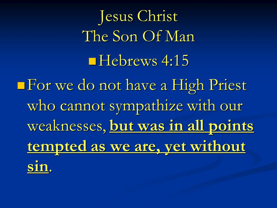 Jesus Christ The Son Of Man Hebrews 4:15 Hebrews 4:15 For we do not have a High Priest who cannot sympathize with our weaknesses, but was in all points tempted as we are, yet without sin.
