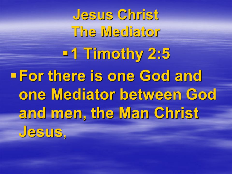 Jesus Christ The Mediator  1 Timothy 2:5  For there is one God and one Mediator between God and men, the Man Christ Jesus,