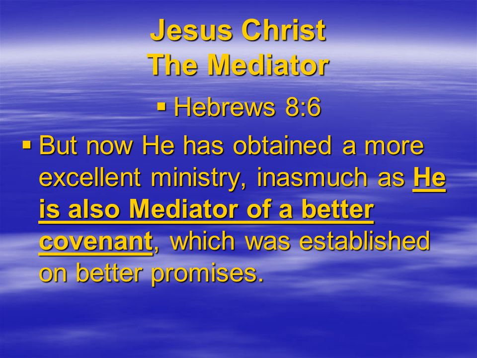 Jesus Christ The Mediator  Hebrews 8:6  But now He has obtained a more excellent ministry, inasmuch as He is also Mediator of a better covenant, which was established on better promises.