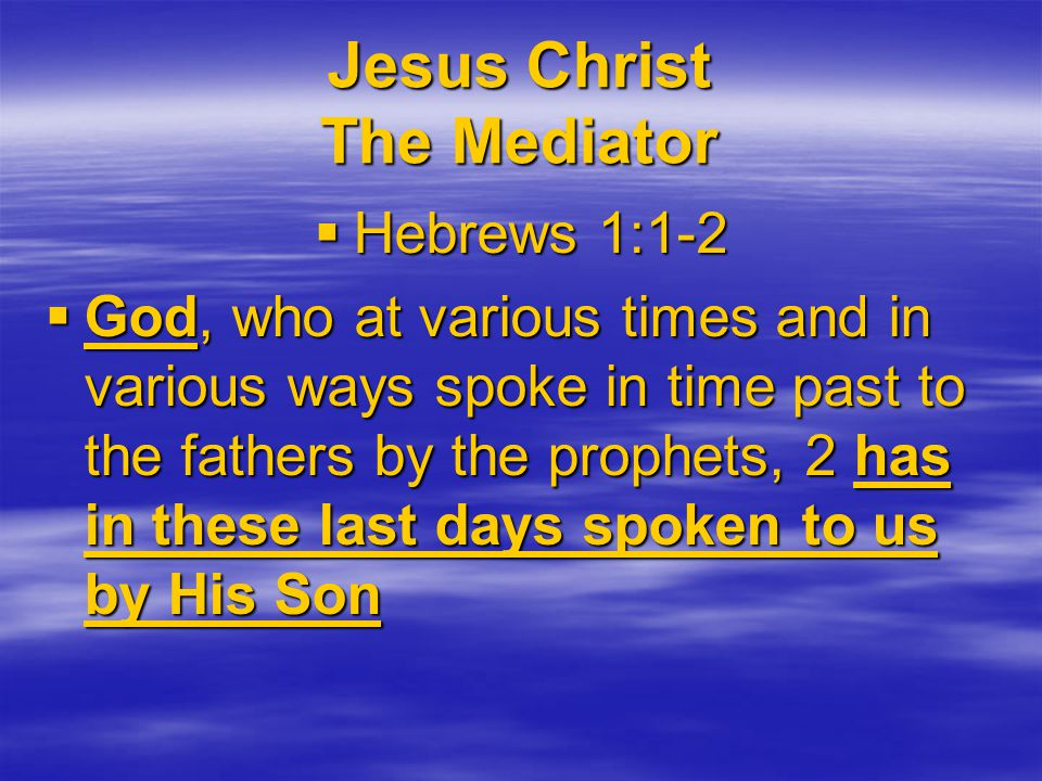 Jesus Christ The Mediator  Hebrews 1:1-2  God, who at various times and in various ways spoke in time past to the fathers by the prophets, 2 has in these last days spoken to us by His Son