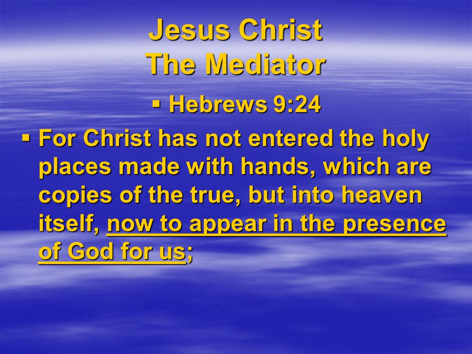 Jesus Christ The Mediator  Hebrews 9:24  For Christ has not entered the holy places made with hands, which are copies of the true, but into heaven itself, now to appear in the presence of God for us;