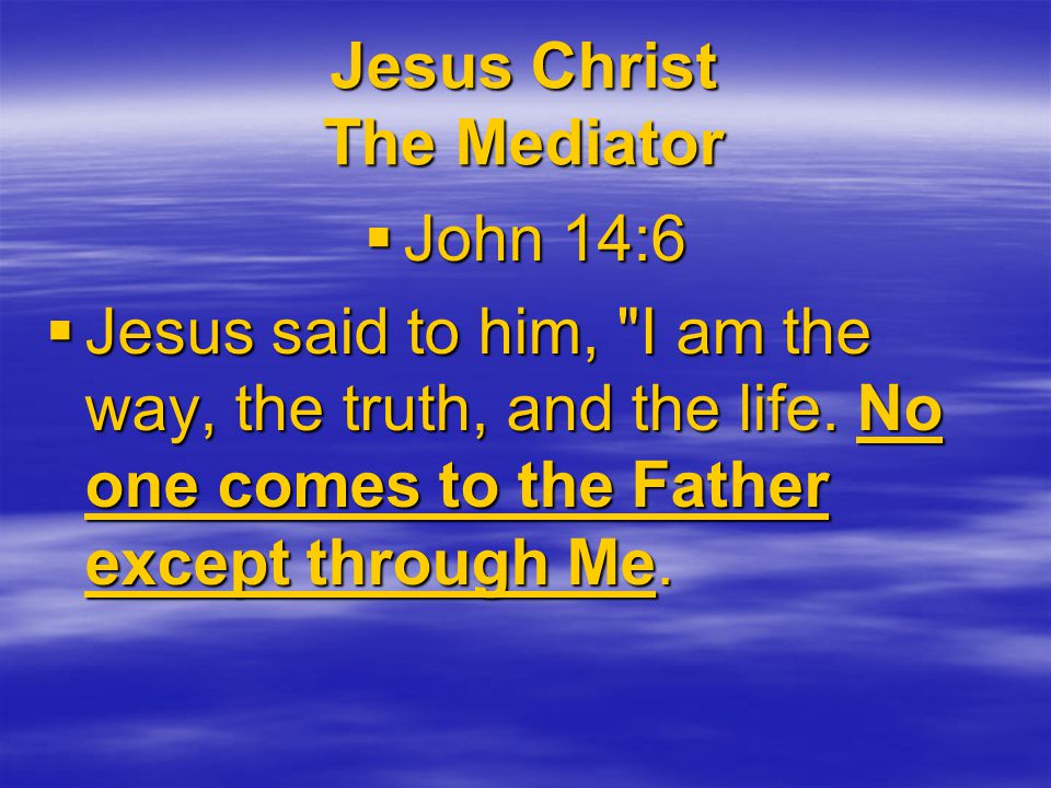 Jesus Christ The Mediator  John 14:6  Jesus said to him, I am the way, the truth, and the life.