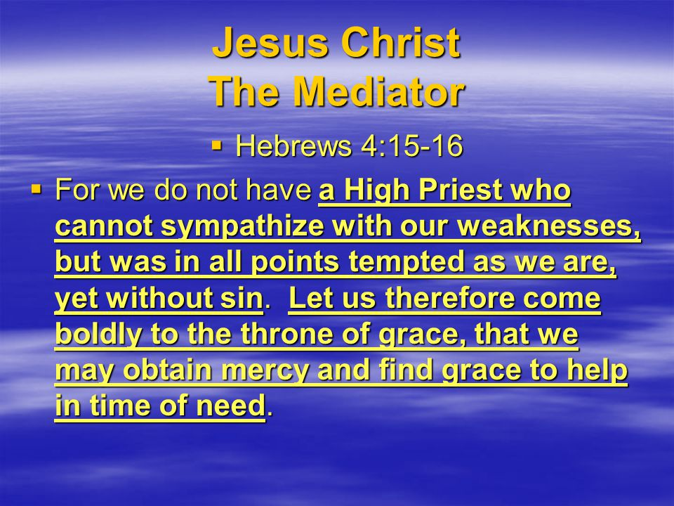 Jesus Christ The Mediator  Hebrews 4:15-16  For we do not have a High Priest who cannot sympathize with our weaknesses, but was in all points tempted as we are, yet without sin.