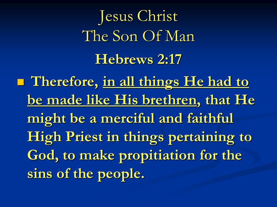 Jesus Christ The Son Of Man Hebrews 2:17 Therefore, in all things He had to be made like His brethren, that He might be a merciful and faithful High Priest in things pertaining to God, to make propitiation for the sins of the people.