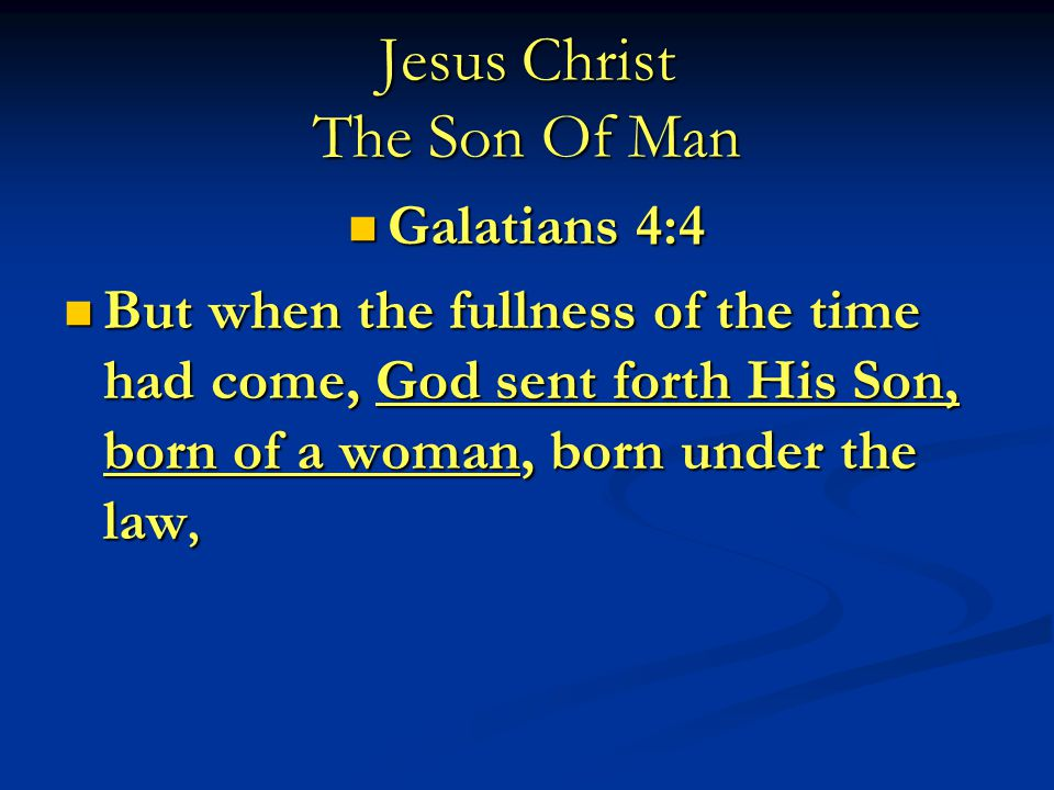 Jesus Christ The Son Of Man Galatians 4:4 Galatians 4:4 But when the fullness of the time had come, God sent forth His Son, born of a woman, born under the law, But when the fullness of the time had come, God sent forth His Son, born of a woman, born under the law,