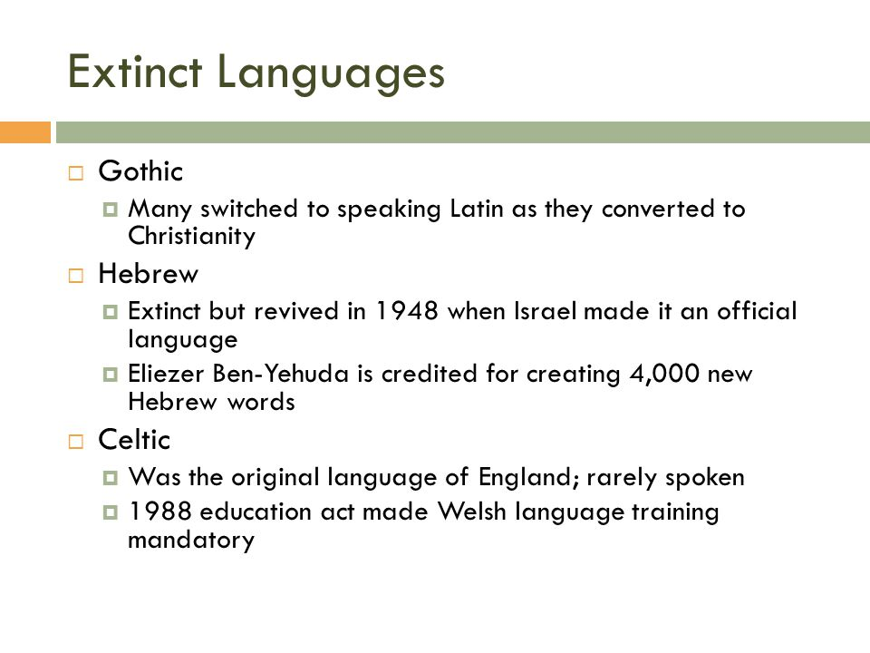 Extinct Languages  Gothic  Many switched to speaking Latin as they converted to Christianity  Hebrew  Extinct but revived in 1948 when Israel made it an official language  Eliezer Ben-Yehuda is credited for creating 4,000 new Hebrew words  Celtic  Was the original language of England; rarely spoken  1988 education act made Welsh language training mandatory