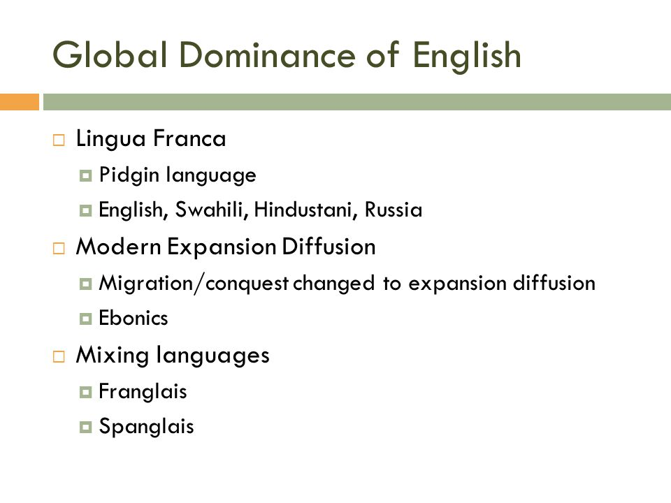 Global Dominance of English  Lingua Franca  Pidgin language  English, Swahili, Hindustani, Russia  Modern Expansion Diffusion  Migration/conquest changed to expansion diffusion  Ebonics  Mixing languages  Franglais  Spanglais