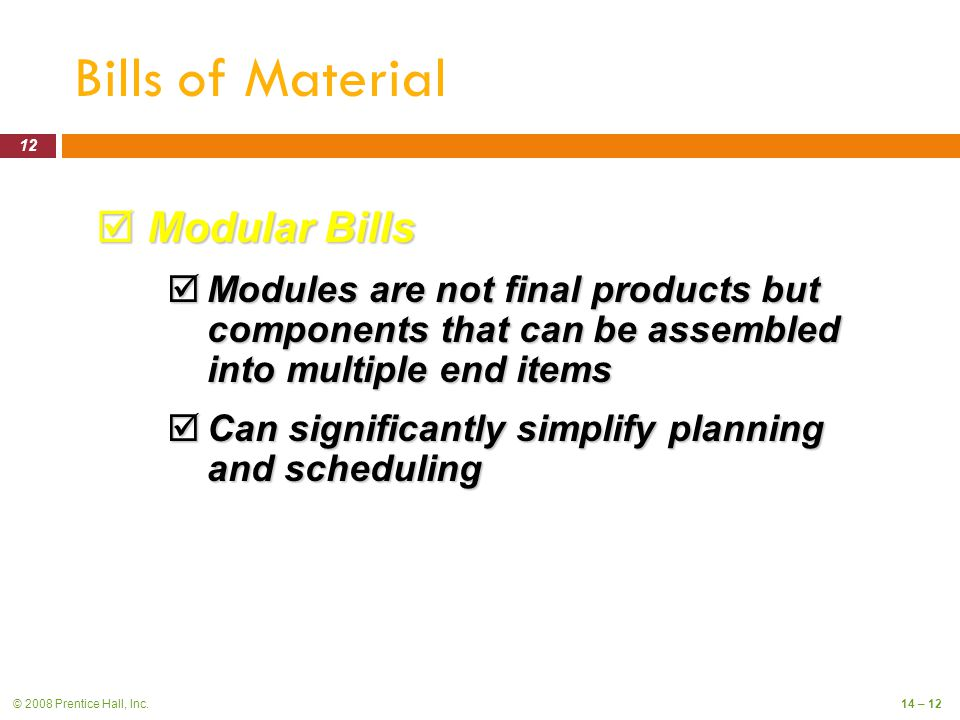 © 2008 Prentice Hall, Inc.14 – 12 Bills of Material  Modular Bills  Modules are not final products but components that can be assembled into multiple end items  Can significantly simplify planning and scheduling 12