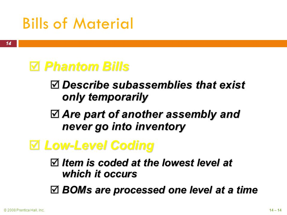 © 2008 Prentice Hall, Inc.14 – 14 Bills of Material  Phantom Bills  Describe subassemblies that exist only temporarily  Are part of another assembly and never go into inventory  Low-Level Coding  Item is coded at the lowest level at which it occurs  BOMs are processed one level at a time 14