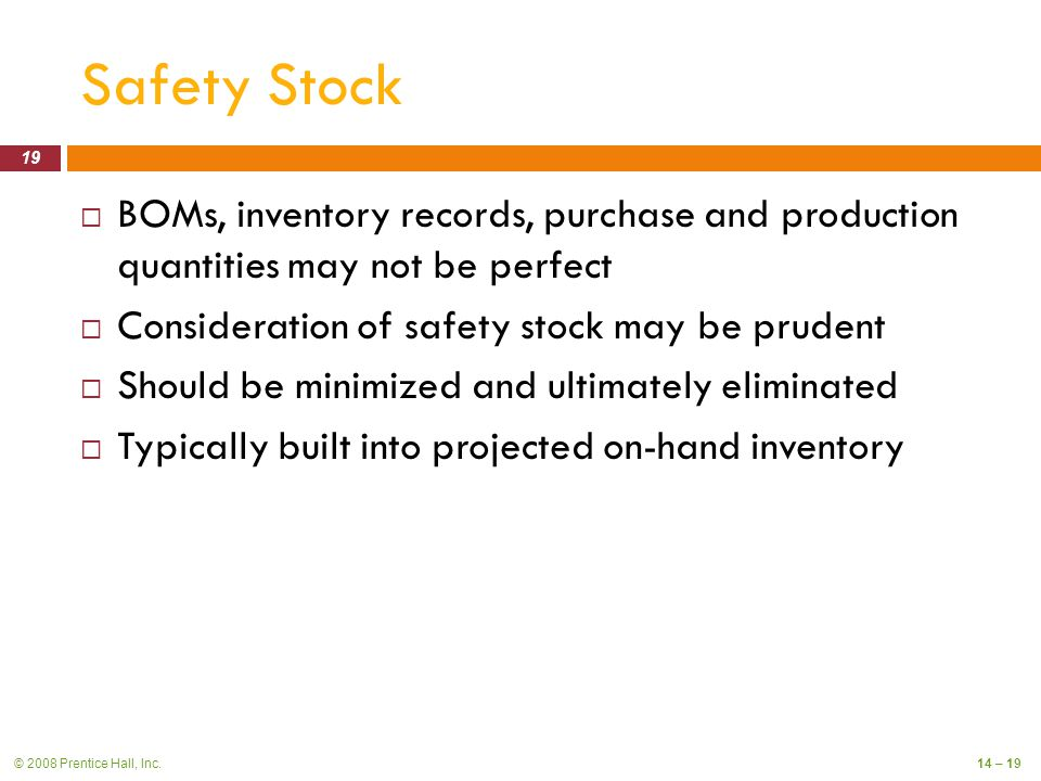 © 2008 Prentice Hall, Inc.14 – 19 Safety Stock  BOMs, inventory records, purchase and production quantities may not be perfect  Consideration of safety stock may be prudent  Should be minimized and ultimately eliminated  Typically built into projected on-hand inventory 19