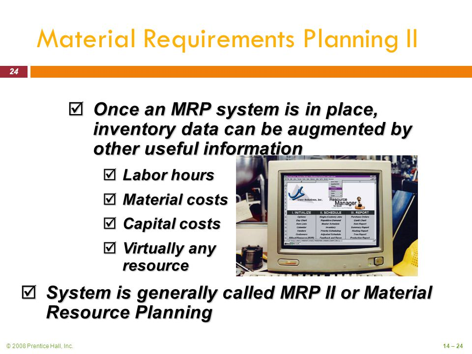 © 2008 Prentice Hall, Inc.14 – 24 Material Requirements Planning II  Once an MRP system is in place, inventory data can be augmented by other useful information  Labor hours  Material costs  Capital costs  Virtually any resource  System is generally called MRP II or Material Resource Planning 24