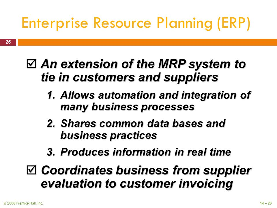 © 2008 Prentice Hall, Inc.14 – 26 Enterprise Resource Planning (ERP)  An extension of the MRP system to tie in customers and suppliers 1.Allows automation and integration of many business processes 2.Shares common data bases and business practices 3.Produces information in real time  Coordinates business from supplier evaluation to customer invoicing 26