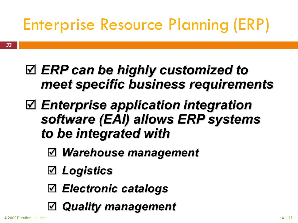 © 2008 Prentice Hall, Inc.14 – 33 Enterprise Resource Planning (ERP)  ERP can be highly customized to meet specific business requirements  Enterprise application integration software (EAI) allows ERP systems to be integrated with  Warehouse management  Logistics  Electronic catalogs  Quality management 33