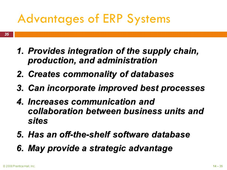 © 2008 Prentice Hall, Inc.14 – 35 Advantages of ERP Systems 1.Provides integration of the supply chain, production, and administration 2.Creates commonality of databases 3.Can incorporate improved best processes 4.Increases communication and collaboration between business units and sites 5.Has an off-the-shelf software database 6.May provide a strategic advantage 35