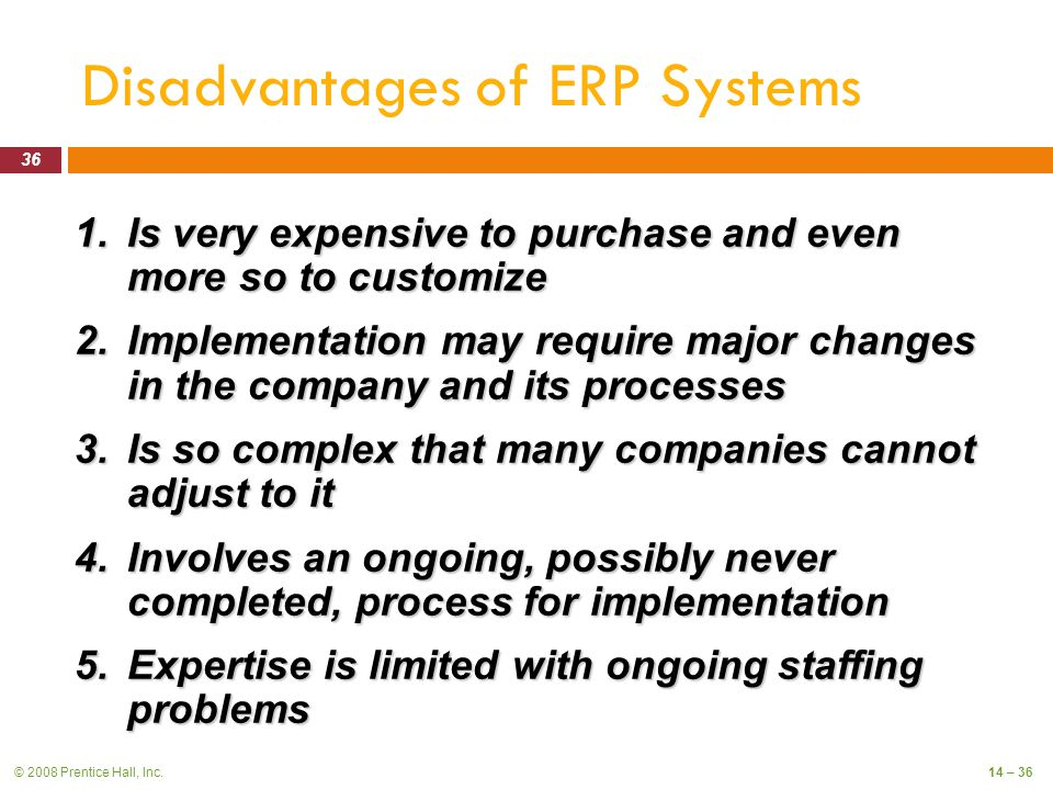 © 2008 Prentice Hall, Inc.14 – 36 Disadvantages of ERP Systems 1.Is very expensive to purchase and even more so to customize 2.Implementation may require major changes in the company and its processes 3.Is so complex that many companies cannot adjust to it 4.Involves an ongoing, possibly never completed, process for implementation 5.Expertise is limited with ongoing staffing problems 36