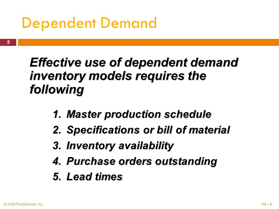 © 2008 Prentice Hall, Inc.14 – 5 Dependent Demand 1.Master production schedule 2.Specifications or bill of material 3.Inventory availability 4.Purchase orders outstanding 5.Lead times Effective use of dependent demand inventory models requires the following 5