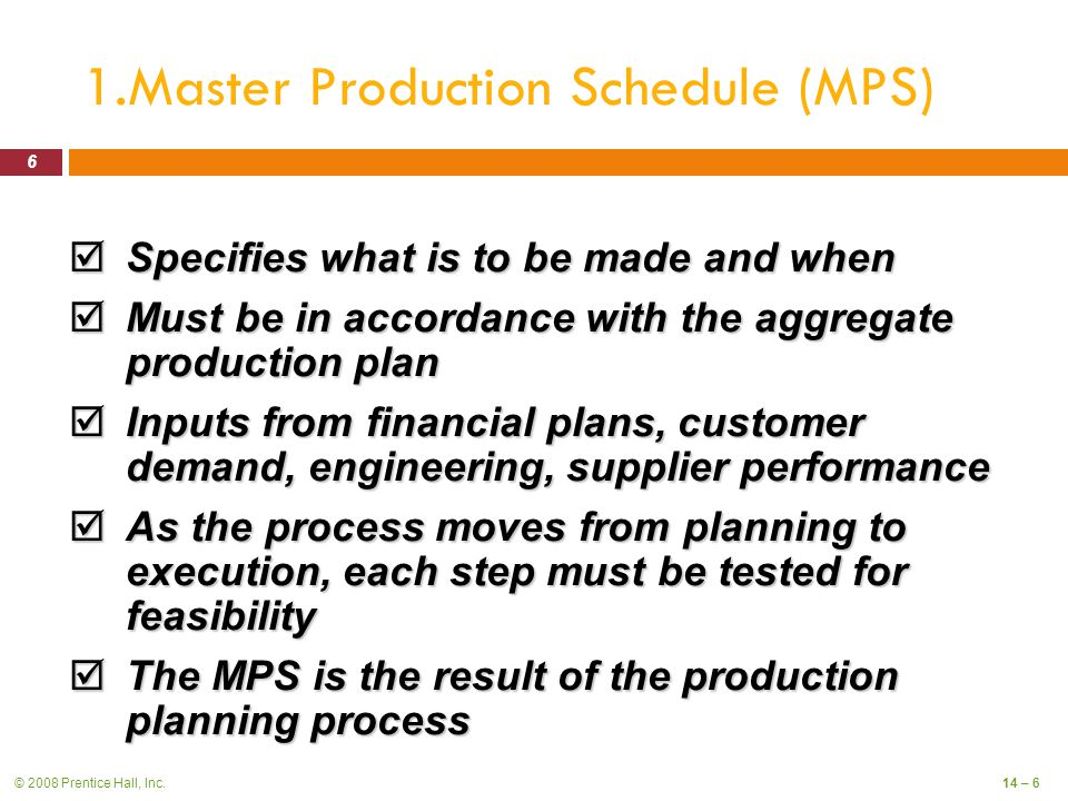 © 2008 Prentice Hall, Inc.14 – 6 1.Master Production Schedule (MPS)  Specifies what is to be made and when  Must be in accordance with the aggregate production plan  Inputs from financial plans, customer demand, engineering, supplier performance  As the process moves from planning to execution, each step must be tested for feasibility  The MPS is the result of the production planning process 6