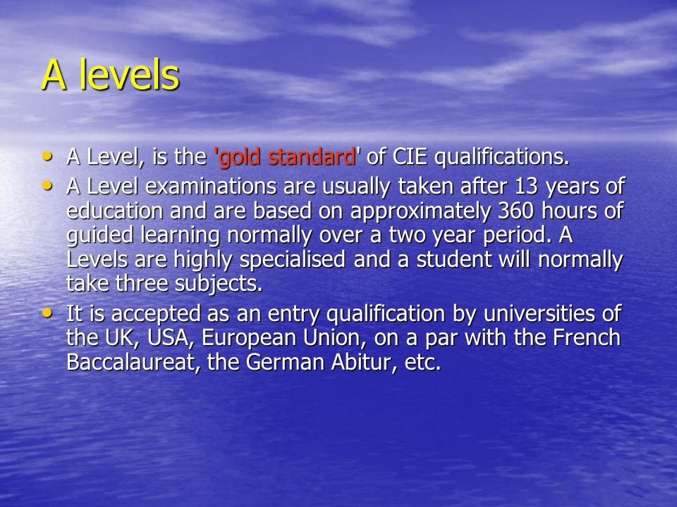 A levels A Level, is the gold standard of CIE qualifications.