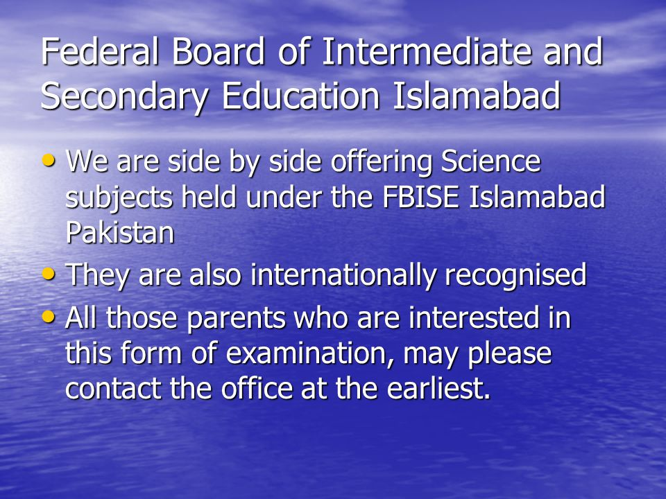 Federal Board of Intermediate and Secondary Education Islamabad We are side by side offering Science subjects held under the FBISE Islamabad Pakistan We are side by side offering Science subjects held under the FBISE Islamabad Pakistan They are also internationally recognised They are also internationally recognised All those parents who are interested in this form of examination, may please contact the office at the earliest.