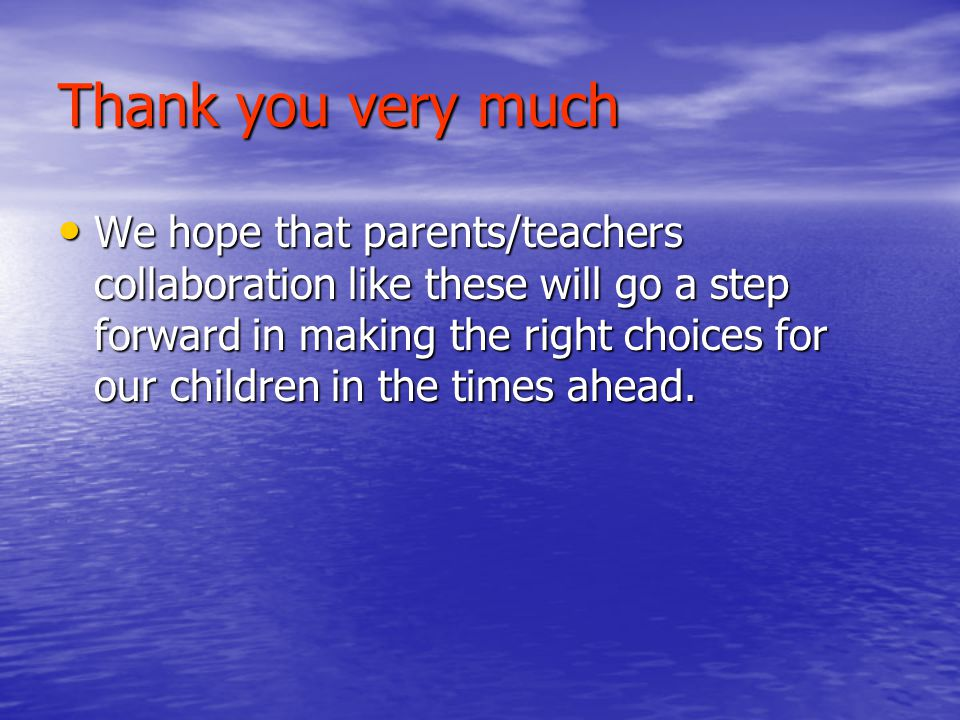 Thank you very much We hope that parents/teachers collaboration like these will go a step forward in making the right choices for our children in the times ahead.