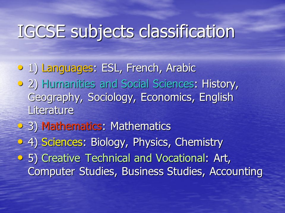 IGCSE subjects classification 1) Languages: ESL, French, Arabic 2) Humanities and Social Sciences: History, Geography, Sociology, Economics, English Literature 3) Mathematics: Mathematics 4) Sciences: Biology, Physics, Chemistry 5) Creative Technical and Vocational: Art, Computer Studies, Business Studies, Accounting