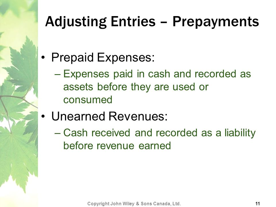 Adjusting Entries – Prepayments Prepaid Expenses: –Expenses paid in cash and recorded as assets before they are used or consumed Unearned Revenues: –Cash received and recorded as a liability before revenue earned Copyright John Wiley & Sons Canada, Ltd.