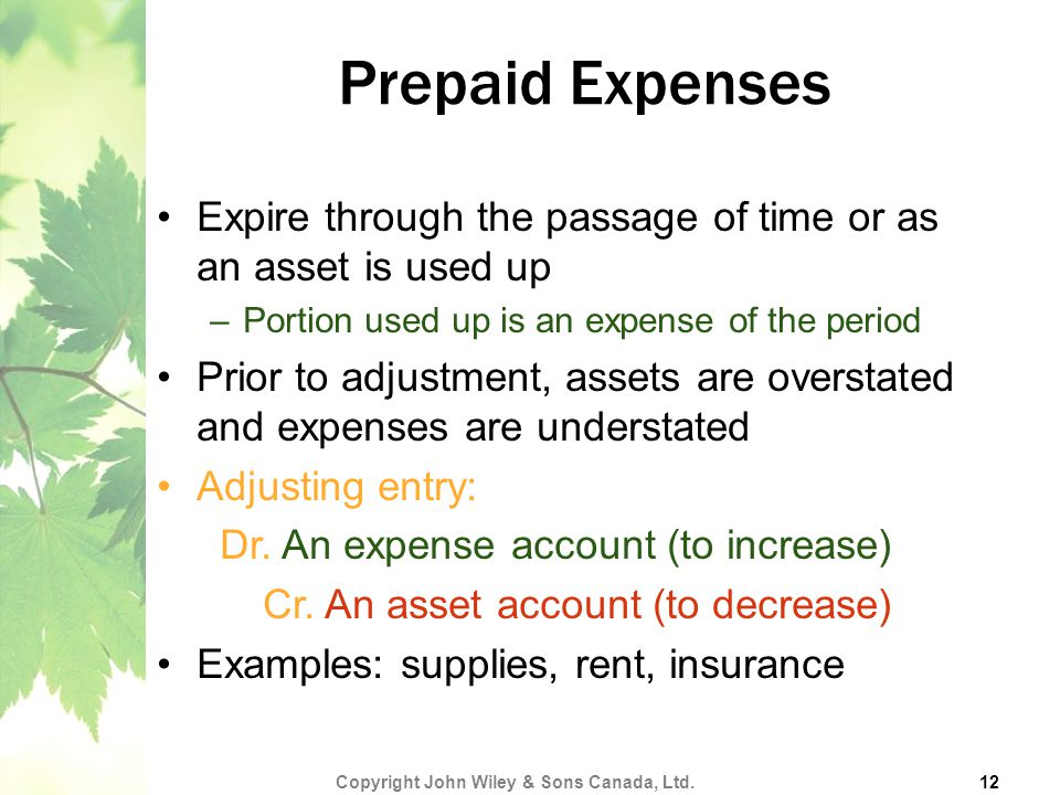 Prepaid Expenses Expire through the passage of time or as an asset is used up –Portion used up is an expense of the period Prior to adjustment, assets are overstated and expenses are understated Adjusting entry: Dr.