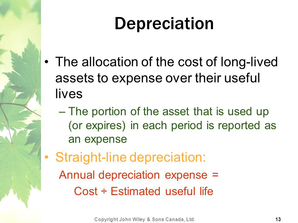 Depreciation The allocation of the cost of long-lived assets to expense over their useful lives –The portion of the asset that is used up (or expires) in each period is reported as an expense Straight-line depreciation: Annual depreciation expense = Cost ÷ Estimated useful life Copyright John Wiley & Sons Canada, Ltd.