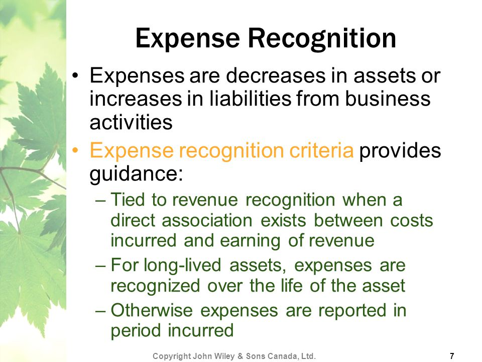 Expense Recognition Expenses are decreases in assets or increases in liabilities from business activities Expense recognition criteria provides guidance: –Tied to revenue recognition when a direct association exists between costs incurred and earning of revenue –For long-lived assets, expenses are recognized over the life of the asset –Otherwise expenses are reported in period incurred Copyright John Wiley & Sons Canada, Ltd.