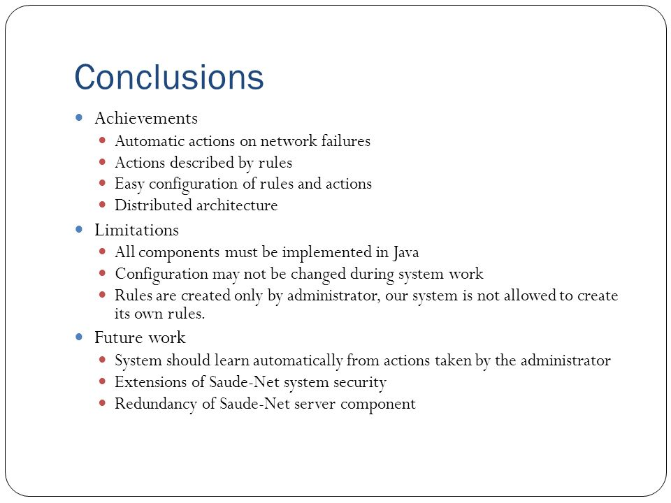 Conclusions Achievements Automatic actions on network failures Actions described by rules Easy configuration of rules and actions Distributed architecture Limitations All components must be implemented in Java Configuration may not be changed during system work Rules are created only by administrator, our system is not allowed to create its own rules.