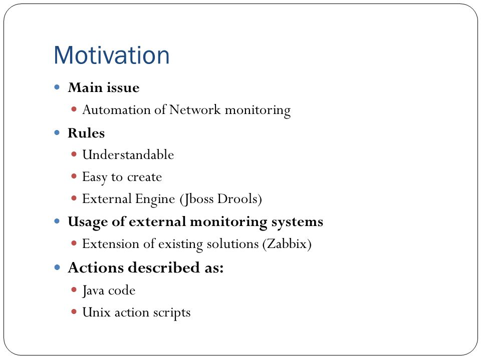 Motivation Main issue Automation of Network monitoring Rules Understandable Easy to create External Engine (Jboss Drools) Usage of external monitoring systems Extension of existing solutions (Zabbix) Actions described as: Java code Unix action scripts