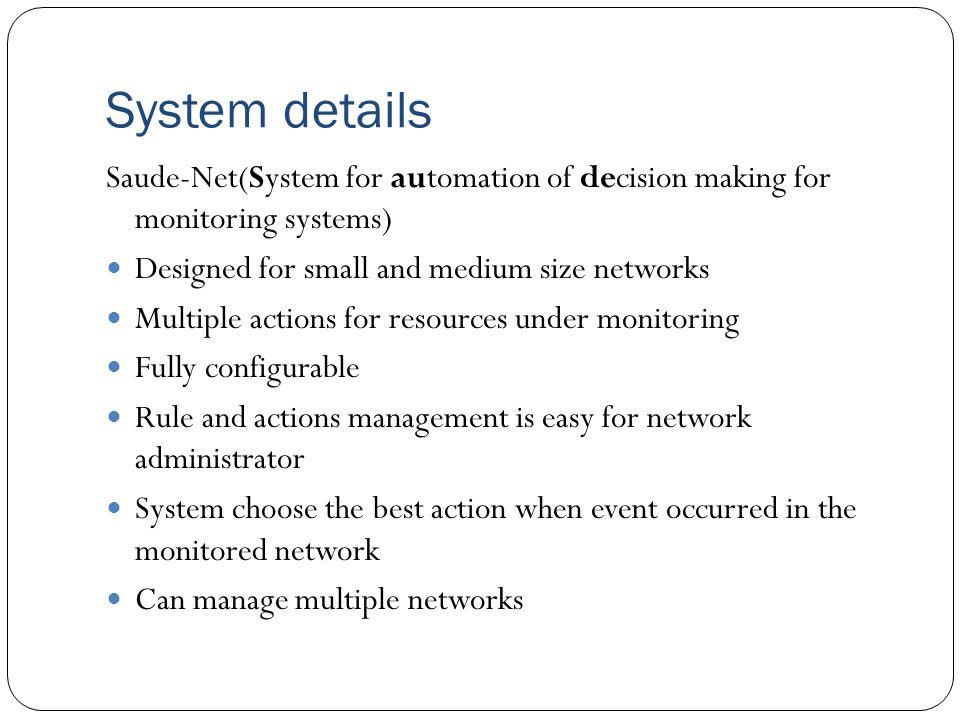 System details Saude-Net(System for automation of decision making for monitoring systems) Designed for small and medium size networks Multiple actions for resources under monitoring Fully configurable Rule and actions management is easy for network administrator System choose the best action when event occurred in the monitored network Can manage multiple networks