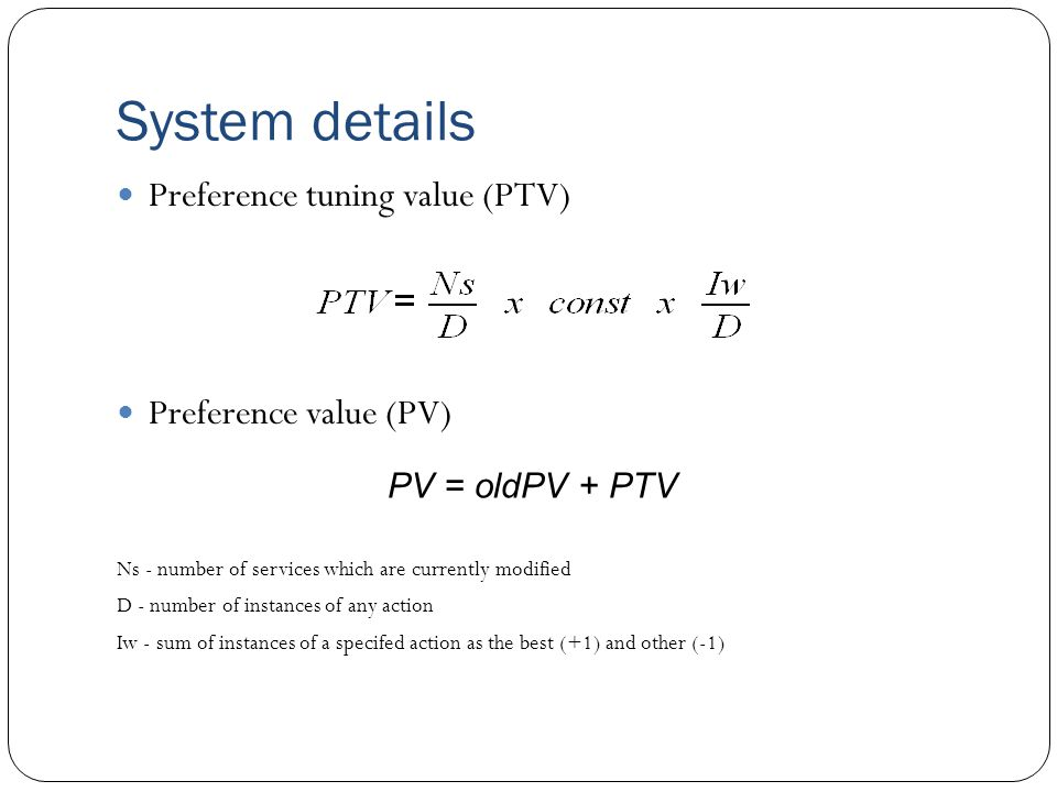 System details Preference tuning value (PTV) Preference value (PV) Ns - number of services which are currently modified D - number of instances of any action Iw - sum of instances of a specifed action as the best (+1) and other (-1) PV = oldPV + PTV