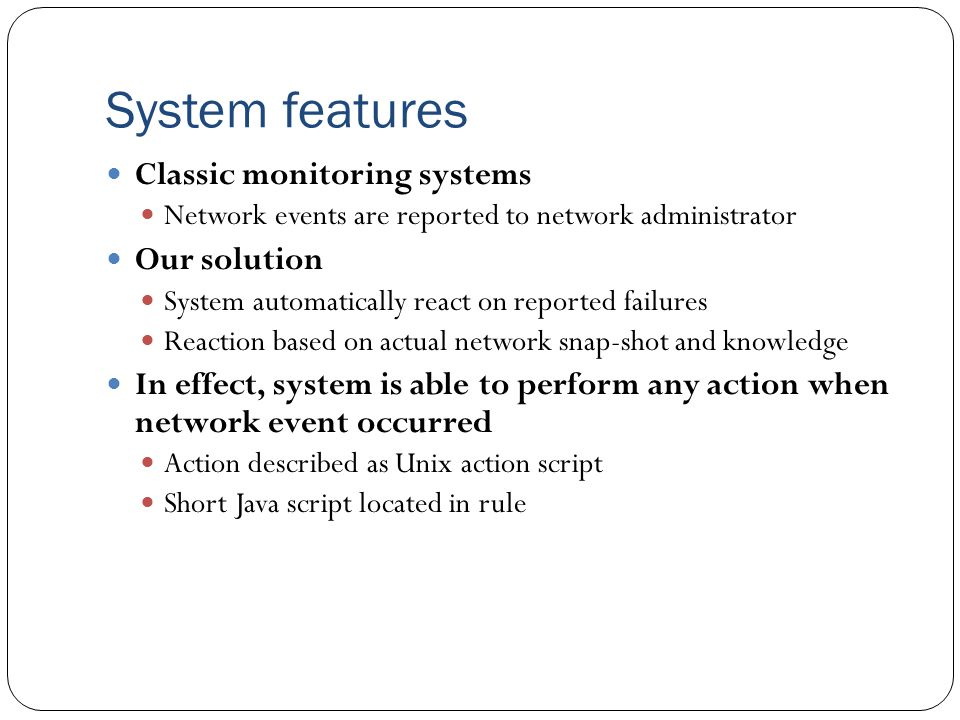 System features Classic monitoring systems Network events are reported to network administrator Our solution System automatically react on reported failures Reaction based on actual network snap-shot and knowledge In effect, system is able to perform any action when network event occurred Action described as Unix action script Short Java script located in rule