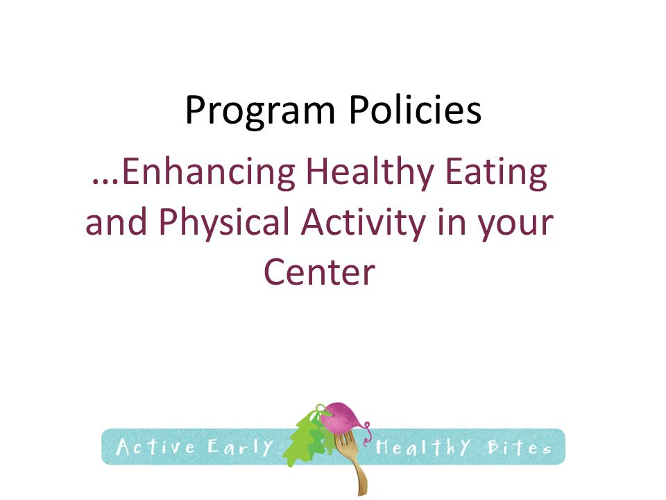 Program Policies … Enhancing Healthy Eating and Physical Activity in your Center