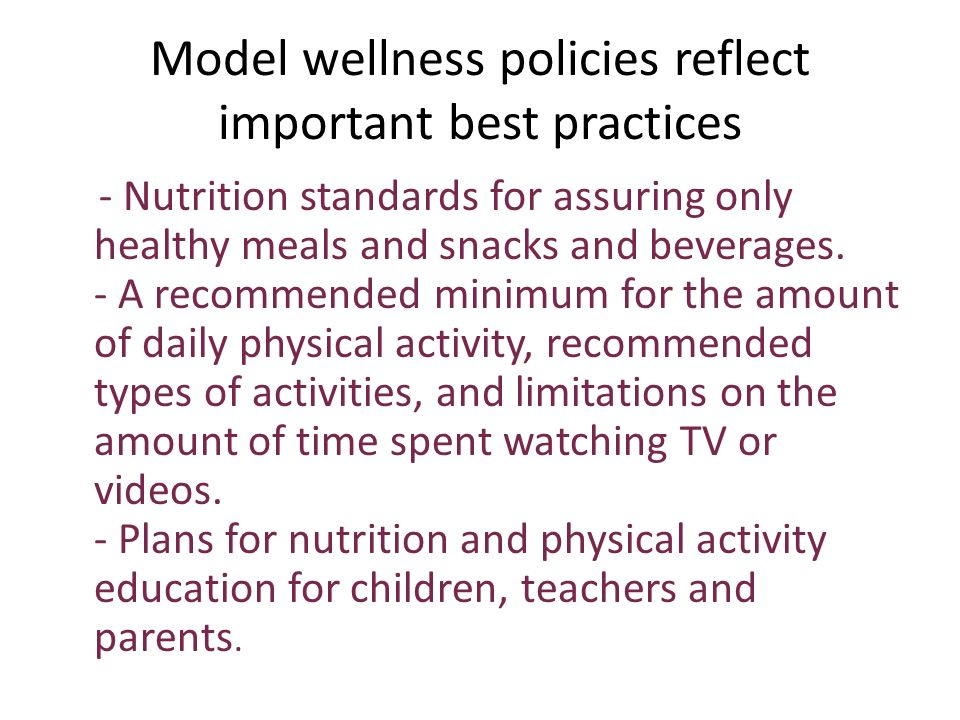 Model wellness policies reflect important best practices - Nutrition standards for assuring only healthy meals and snacks and beverages.