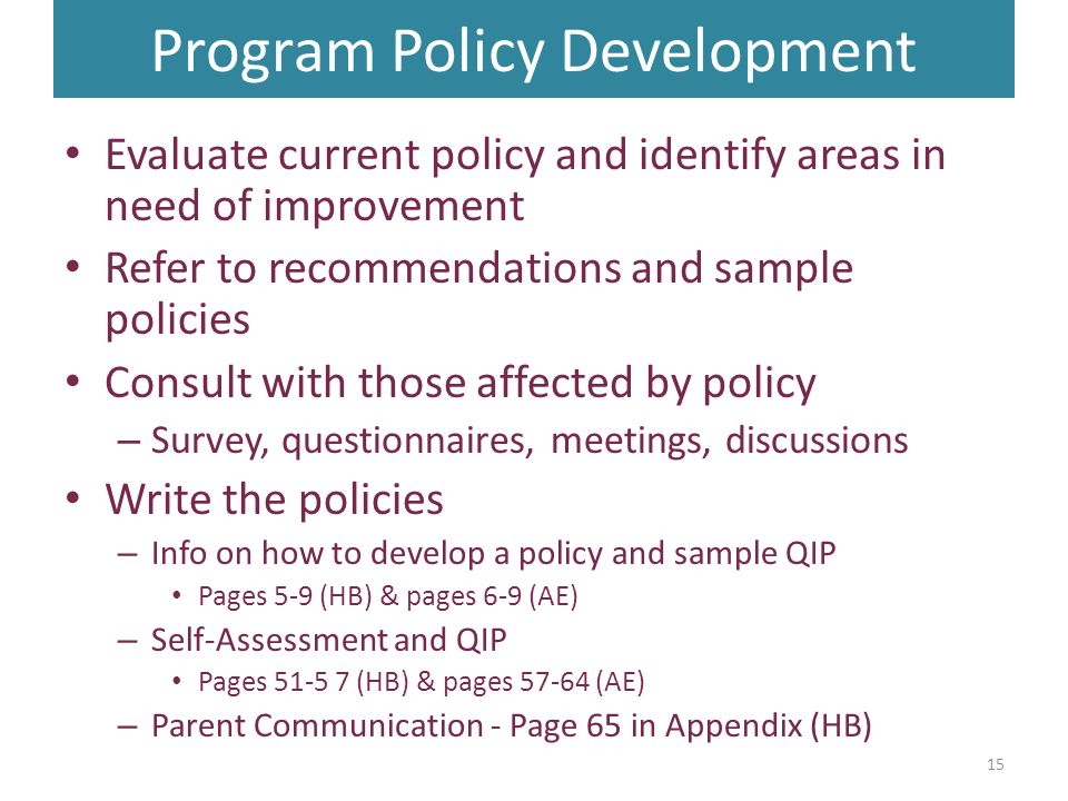 Program Policy Development Evaluate current policy and identify areas in need of improvement Refer to recommendations and sample policies Consult with those affected by policy – Survey, questionnaires, meetings, discussions Write the policies – Info on how to develop a policy and sample QIP Pages 5-9 (HB) & pages 6-9 (AE) – Self-Assessment and QIP Pages (HB) & pages (AE) – Parent Communication - Page 65 in Appendix (HB) 15