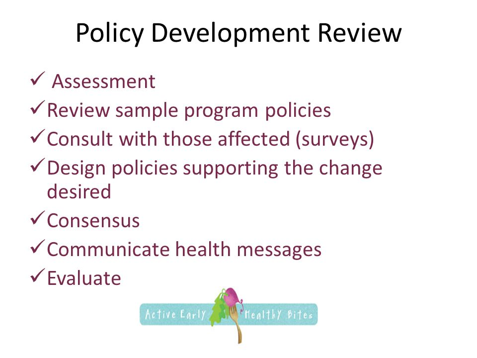Policy Development Review Assessment Review sample program policies Consult with those affected (surveys) Design policies supporting the change desired Consensus Communicate health messages Evaluate