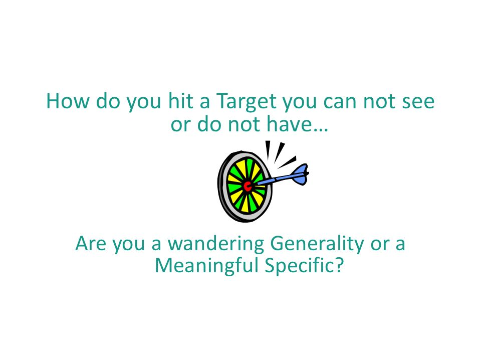 How do you hit a Target you can not see or do not have… Are you a wandering Generality or a Meaningful Specific