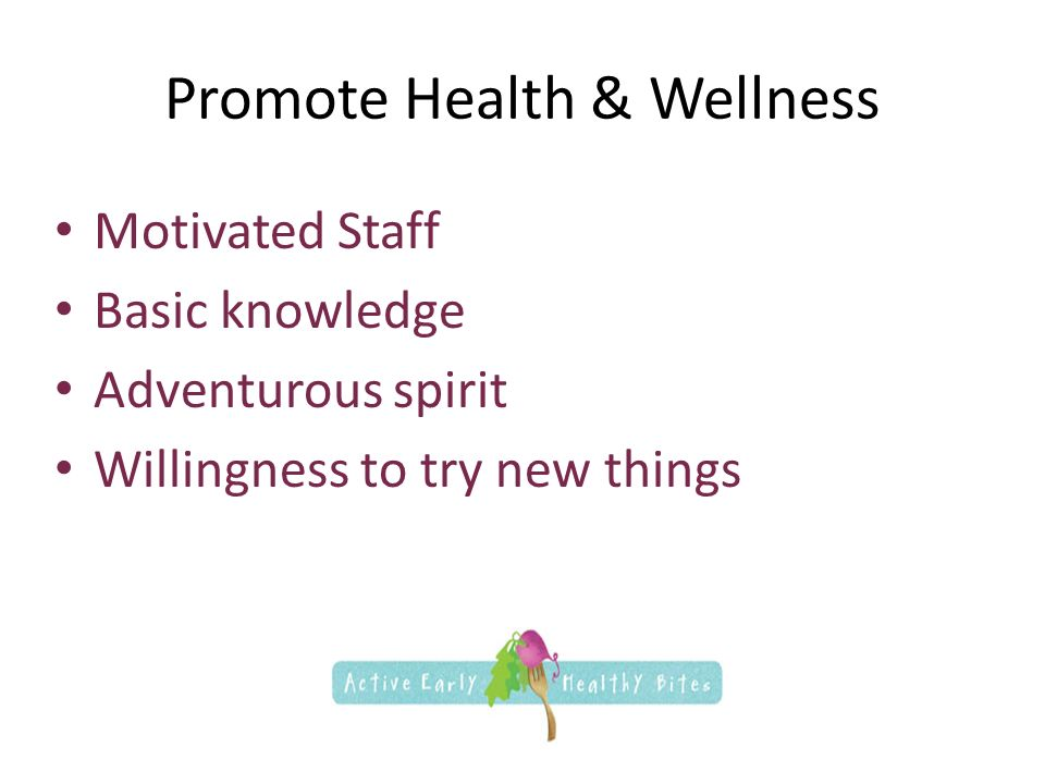Promote Health & Wellness Motivated Staff Basic knowledge Adventurous spirit Willingness to try new things