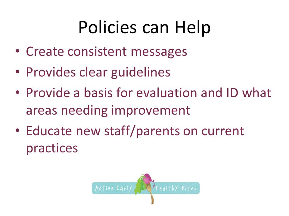 Policies can Help Create consistent messages Provides clear guidelines Provide a basis for evaluation and ID what areas needing improvement Educate new staff/parents on current practices