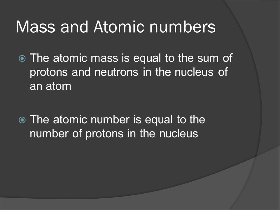Mass and Atomic numbers  The atomic mass is equal to the sum of protons and neutrons in the nucleus of an atom  The atomic number is equal to the number of protons in the nucleus